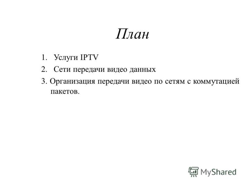 План 1. Услуги IPTV 2. Сети передачи видео данных 3. Организация передачи видео по сетям с коммутацией пакетов.