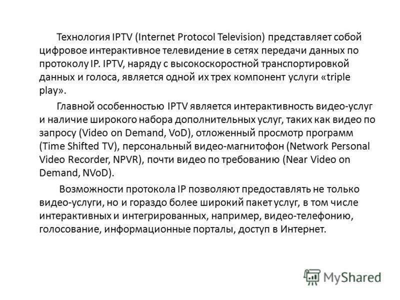 Технология IPTV (Internet Protocol Television) представляет собой цифровое интерактивное телевидение в сетях передачи данных по протоколу IP. IPTV, наряду с высокоскоростной транспортировкой данных и голоса, является одной их трех компонент услуги «t