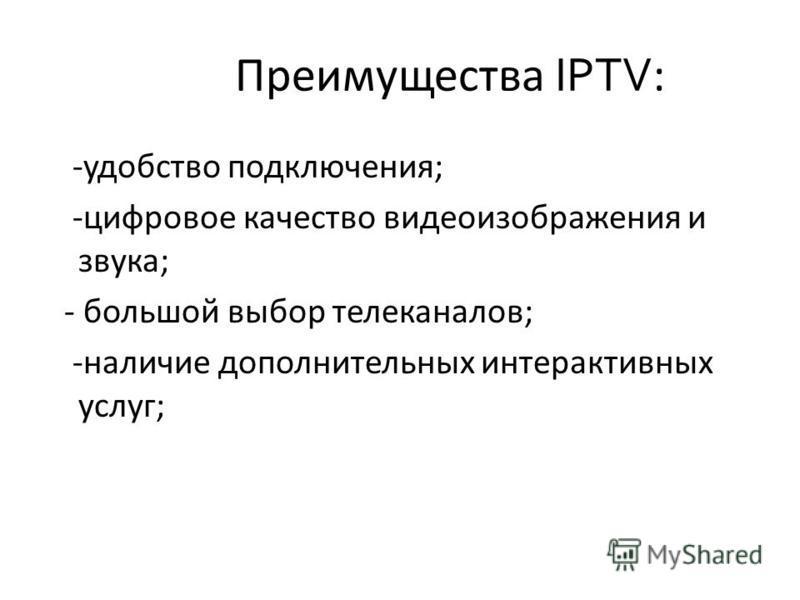 Преимущества IPTV : -удобство подключения; -цифровое качество видеоизображения и звука; - большой выбор телеканалов; -наличие дополнительных интерактивных услуг;