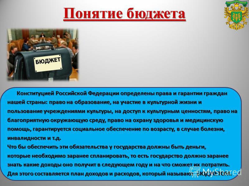 Понятие бюджета Конституцией Российской Федерации определены права и гарантии граждан нашей страны: право на образование, на участие в культурной жизни и пользование учреждениями культуры, на доступ к культурным ценностям, право на благоприятную окру