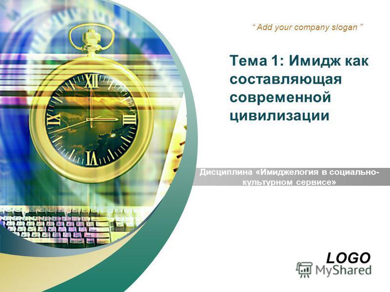 LOGO Add your company slogan Тема 1: Имидж как составляющая современной цивилизации Дисциплина «Имиджелогия в социально- культурном сервисе»