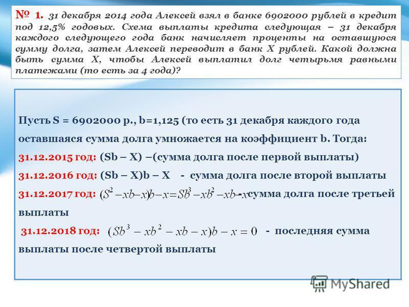1. 31 декабря 2014 года Алексей взял в банке 6902000 рублей в кредит под 12,5% годовых. Схема выплаты кредита следующая – 31 декабря каждого следующего года банк начисляет проценты на оставшуюся сумму долга, затем Алексей переводит в банк Х рублей. К