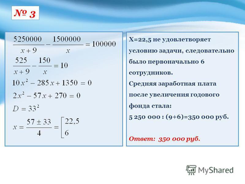 3 Х=22,5 не удовлетворяет условию задачи, следовательно было первоначально 6 сотрудников. Средняя заработная плата после увеличения годового фонда стала: 5 250 000 : (9+6)=350 000 руб. Ответ: 350 000 руб.