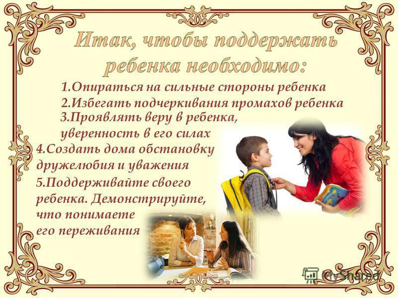 3. Проявлять веру в ребенка, уверенность в его силах 4. Создать дома обстановку дружелюбия и уважения 5. Поддерживайте своего ребенка. Демонстрируйте, что понимаете его переживания 1. Опираться на сильные стороны ребенка 2. Избегать подчеркивания про