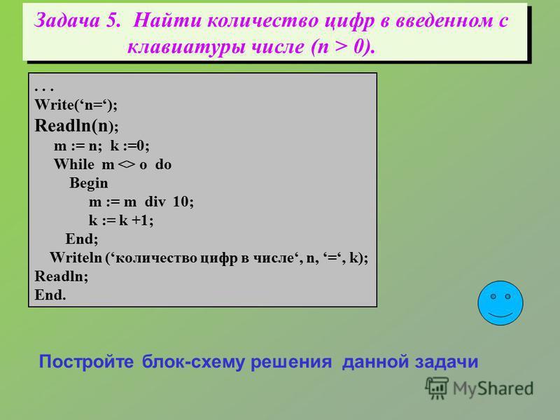 Задача 5. Найти количество цифр в введенном с клавиатуры числе (n > 0).... Write(n=); Readln(n ); m := n; k :=0; While m  o do Begin m := m div 10; k := k +1; End; Writeln (количество цифр в числе, n, =, k); Readln; End. Постройте блок-схему решения