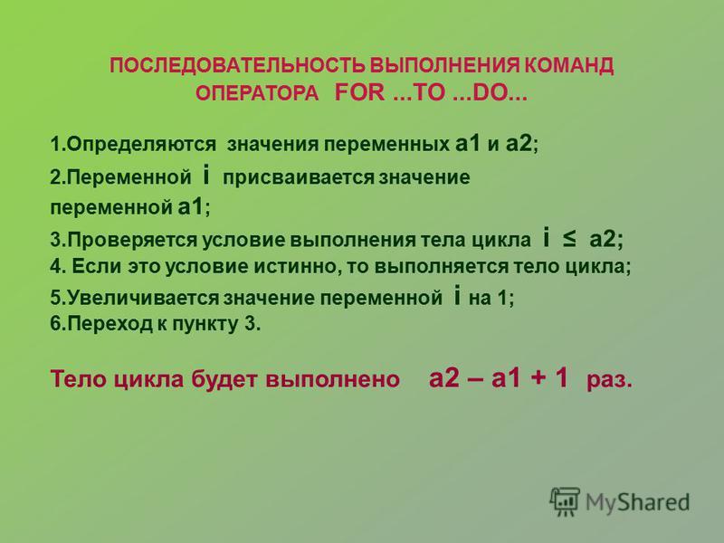 ПОСЛЕДОВАТЕЛЬНОСТЬ ВЫПОЛНЕНИЯ КОМАНД ОПЕРАТОРА FOR...TO...DO... 1. Определяются значения переменных a1 и a2 ; 2. Переменной i присваивается значение переменной a1 ; 3. Проверяется условие выполнения тела цикла i a2; 4. Если это условие истинно, то вы