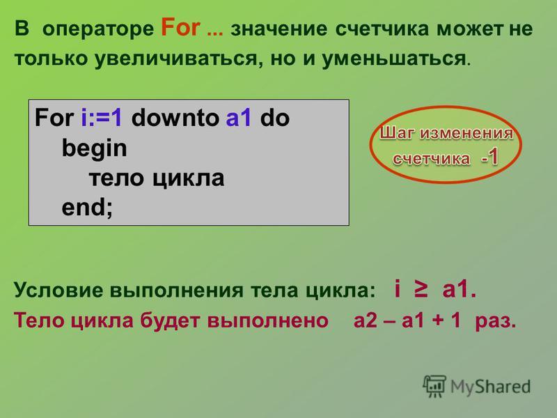 В операторе For... значение счетчика может не только увеличиваться, но и уменьшаться. Условие выполнения тела цикла: i a1. Тело цикла будет выполнено a2 – a1 + 1 раз. For i:=1 downto a1 do begin тело цикла end;