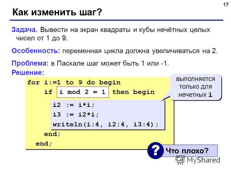 17 for i:=1 to 9 do begin if ??? then begin i2 := i*i; i3 := i2*i; writeln(i:4, i2:4, i3:4); end; for i:=1 to 9 do begin if ??? then begin i2 := i*i; i3 := i2*i; writeln(i:4, i2:4, i3:4); end; Как изменить шаг? Задача. Вывести на экран квадраты и куб