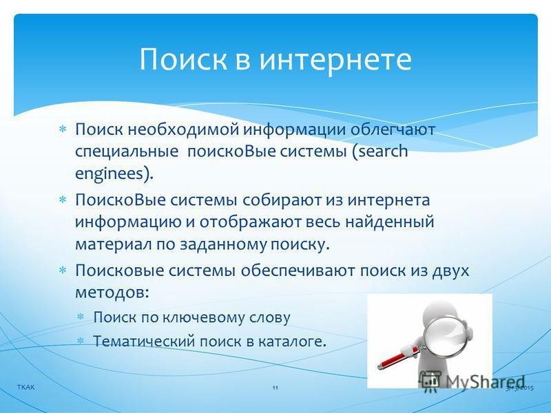 Поиск необходимой информации облегчают специальные поиска Вые системы (search enginees). Поиско Вые системы собирают из интернета информацию и отображают весь найденный материал по заданному поиску. Поисковые системы обеспечивают поиск из двух методо