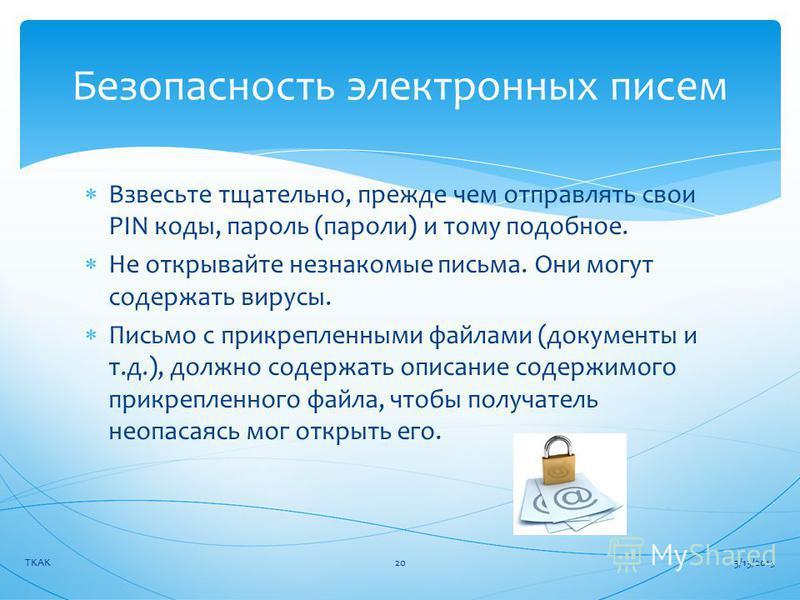 Взвесьте тщательно, прежде чем отправлять свои PIN коды, пароль (пароли) и тому подобное. Не открывайте незнакомые письма. Они могут содержать вирусы. Письмо с прикрепленными файлами (документы и т.д.), должно содержать описание содержимого прикрепле