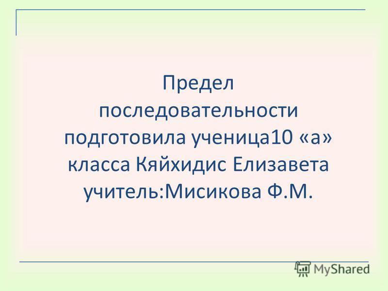 Предел последовательности подготовила ученица 10 «а» класса Кяйхидис Елизавета учитель:Мисикова Ф.М.