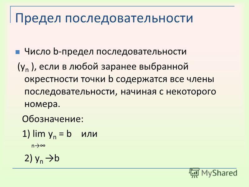 Предел последовательности Число b-предел последовательности (у n ), если в любой заранее выбранной окрестности точки b содержатся все члены последовательности, начиная с некоторого номера. Обозначение: 1) lim у n = b или n 2) у n b