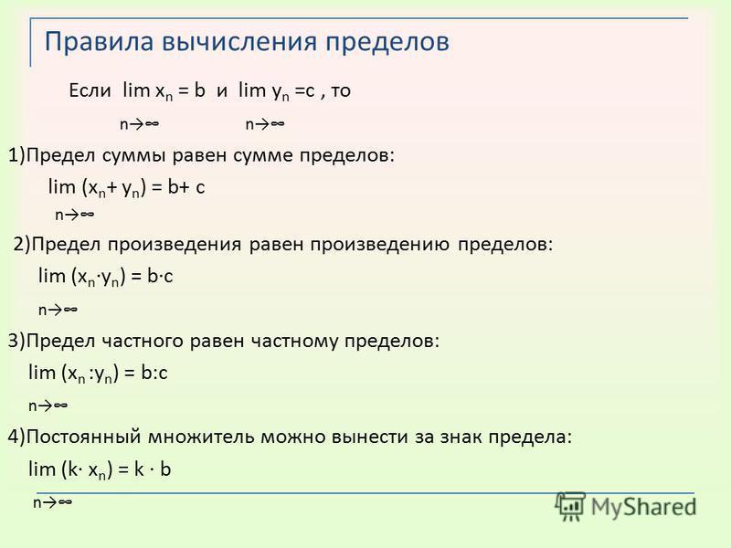 Правила вычисления пределов Если lim х n = b и lim у n =c, то n n 1)Предел суммы равен сумме пределов: lim (х n + у n ) = b+ c n 2)Предел произведения равен произведению пределов: lim (х n ·у n ) = b·c n 3)Предел частного равен частному пределов: lim