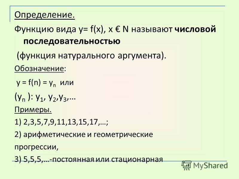 Определение. Функцию вида у= f(х), х N называют числовой последовательностью (функция натурального аргумента). Обозначение: у = f(n) = у n или (у n ): у 1, у 2,у 3,… Примеры. 1) 2,3,5,7,9,11,13,15,17,…; 2) арифметические и геометрические прогрессии,