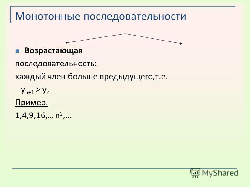 Монотонные последовательности Возрастающая последовательность: каждый член больше предыдущего,т.е. у n+1 > у n Пример. 1,4,9,16,… n 2,… Убывающая последовательность: каждый член меньше предыдущего,т.е. у n+1 < у n Пример. -1,-4,-9,-16,…-n 2,…