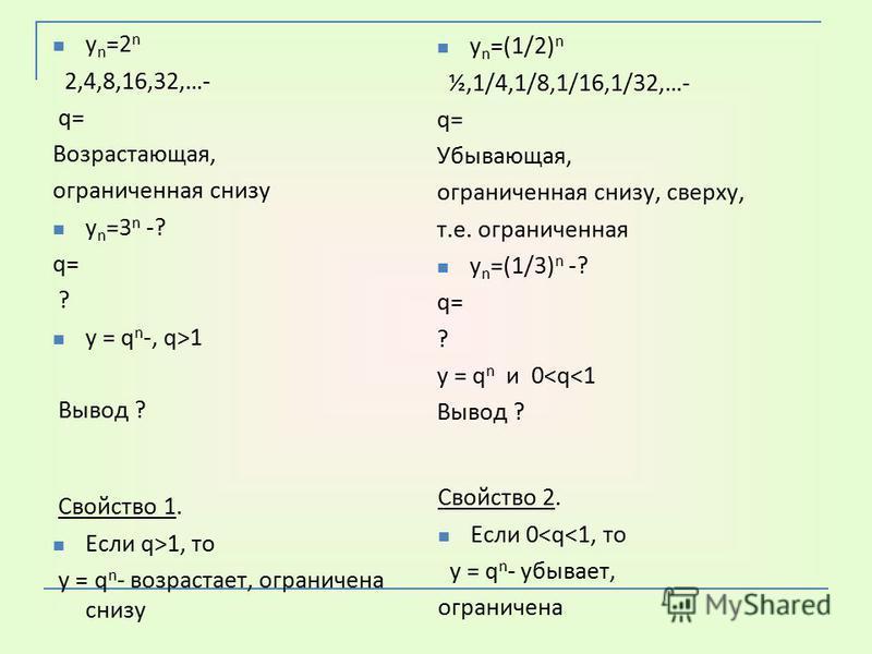 y n =2 n 2,4,8,16,32,…- q= Возрастающая, ограниченная снизу y n =3 n -? q= ? у = q n -, q>1 Вывод ? y n =(1/2) n ½,1/4,1/8,1/16,1/32,…- q= Убывающая, ограниченная снизу, сверху, т.е. ограниченная y n =(1/3) n -? q= ? у = q n и 0