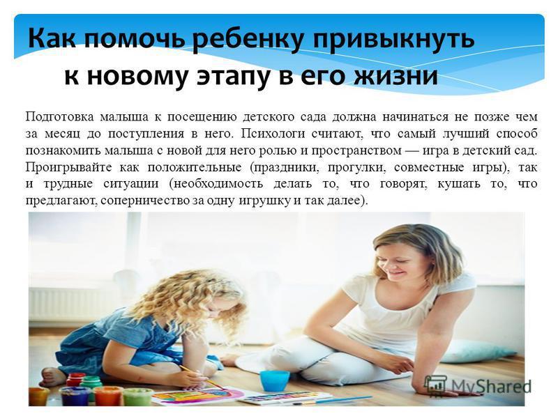 Как помочь ребенку привыкнуть к новому этапу в его жизни Подготовка малыша к посещению детского сада должна начинаться не позже чем за месяц до поступления в него. Психологи считают, что самый лучший способ познакомить малыша с новой для него ролью и