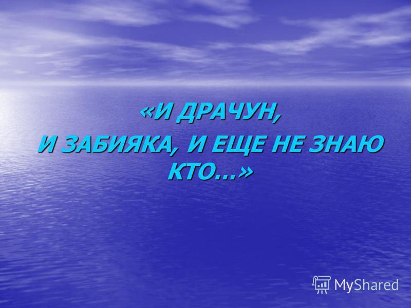 «И ДРАЧУН, И ЗАБИЯКА, И ЕЩЕ НЕ ЗНАЮ КТО…»