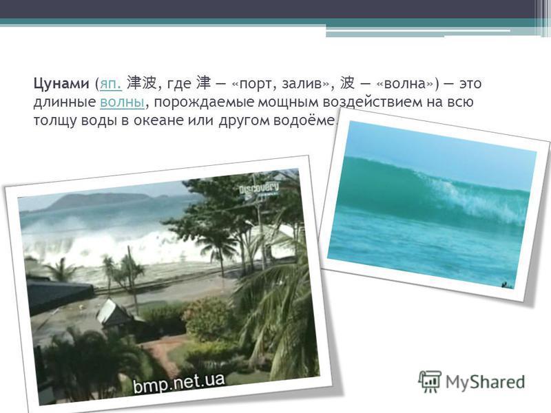 Цунами (яп., где «порт, залив», «волна») это длинные волны, порождаемые мощным воздействием на всю толщу воды в океане или другом водоёме.яп.волны