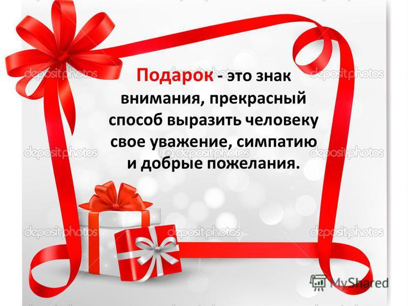 Подарок - это знак внимания, прекрасный способ выразить человеку свое уважение, симпатию и добрые пожелания.