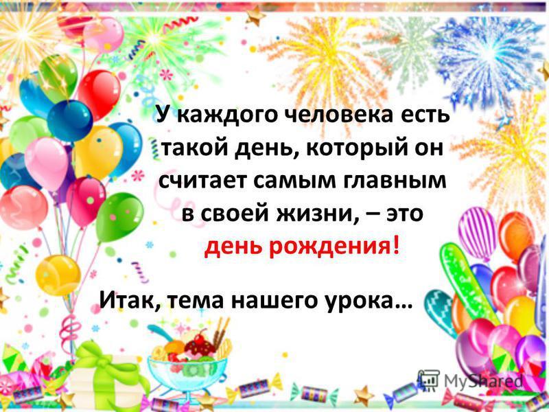 У каждого человека есть такой день, который он считает самым главным в своей жизни, – это день рождения! Итак, тема нашего урока…