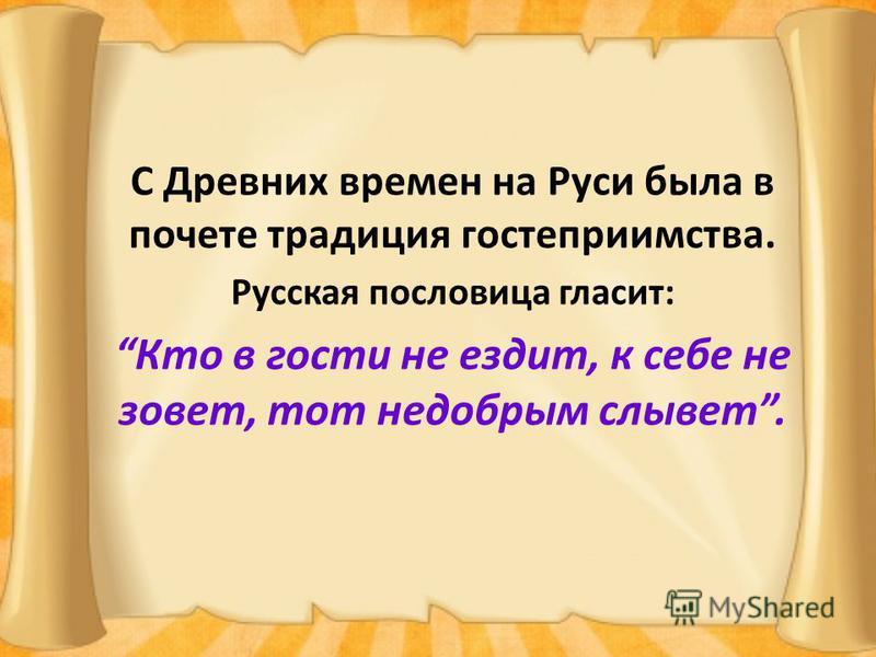 С Древних времен на Руси была в почете традиция гостеприимства. Русская пословица гласит: Кто в гости не ездит, к себе не зовет, тот недобрым слывет.