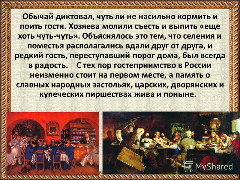 Обычай диктовал, чуть ли не насильно кормить и поить гостя. Хозяева молили съесть и выпить «еще хоть чуть-чуть». Объяснялось это тем, что селения и поместья располагались вдали друг от друга, и редкий гость, переступавший порог дома, был всегда в рад