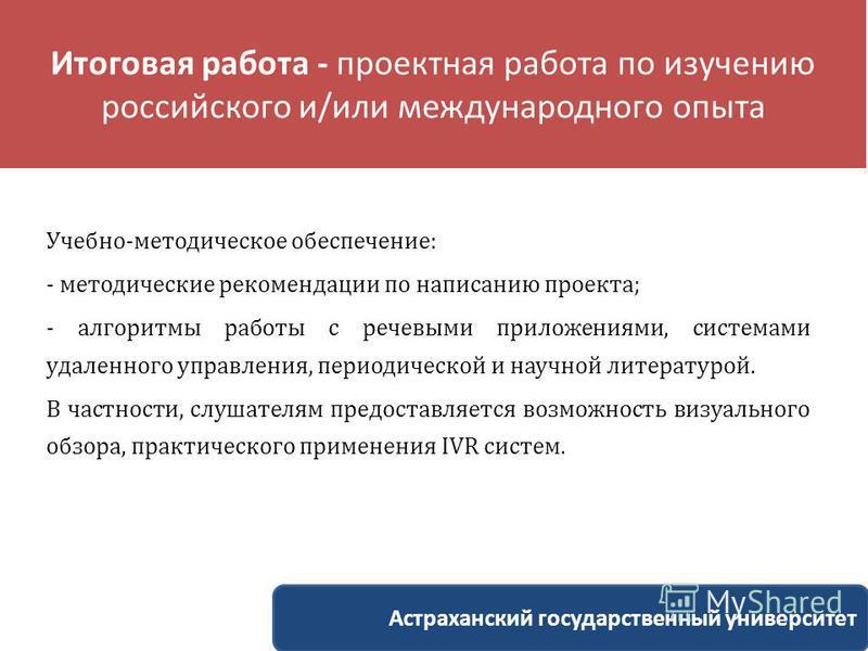 Итоговая работа - проектная работа по изучению российского и/или международного опыта Учебно-методическое обеспечение: - методические рекомендации по написанию проекта; - алгоритмы работы с речевыми приложениями, системами удаленного управления, пери