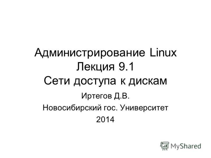 Администрирование Linux Лекция 9.1 Сети доступа к дискам Иртегов Д.В. Новосибирский гос. Университет 2014