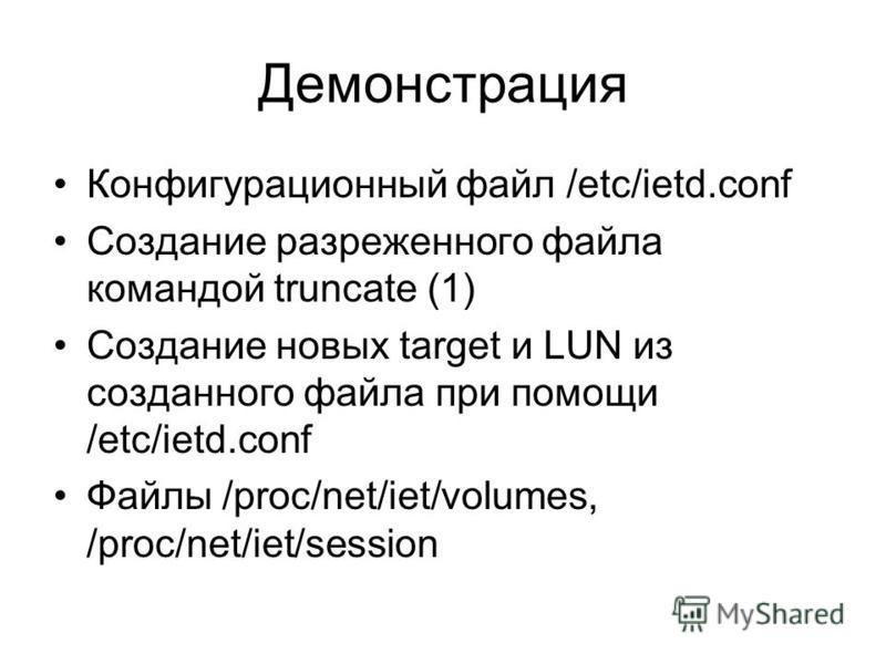 Демонстрация Конфигурационный файл /etc/ietd.conf Создание разреженного файла командой truncate (1) Создание новых target и LUN из созданного файла при помощи /etc/ietd.conf Файлы /proc/net/iet/volumes, /proc/net/iet/session
