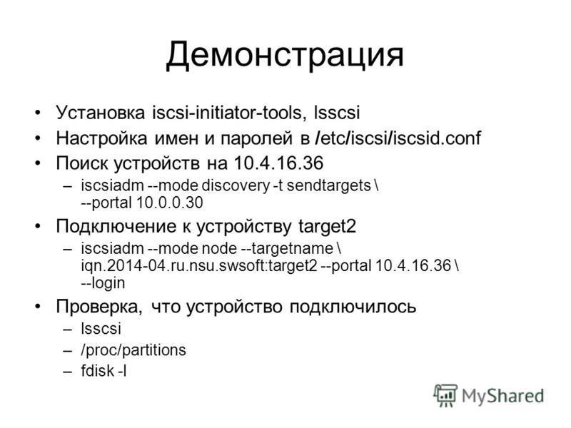 Демонстрация Установка iscsi-initiator-tools, lsscsi Настройка имен и паролей в /etc/iscsi/iscsid.conf Поиск устройств на 10.4.16.36 –iscsiadm --mode discovery -t sendtargets \ --portal 10.0.0.30 Подключение к устройству target2 –iscsiadm --mode node
