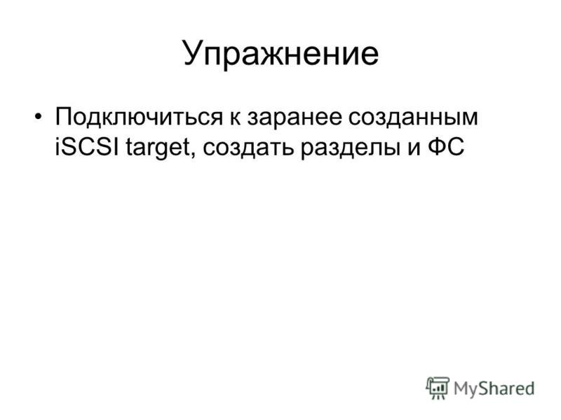 Упражнение Подключиться к заранее созданным iSCSI target, создать разделы и ФС