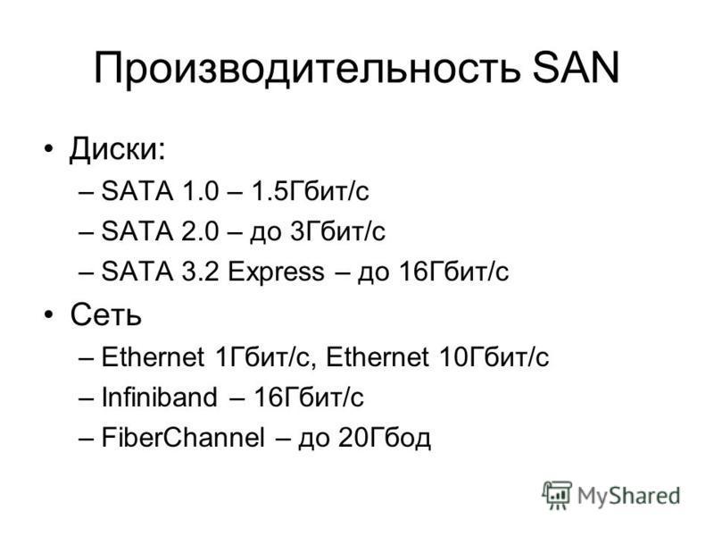 Производительность SAN Диски: –SATA 1.0 – 1.5Гбит/с –SATA 2.0 – до 3Гбит/с –SATA 3.2 Express – до 16Гбит/с Сеть –Ethernet 1Гбит/с, Ethernet 10Гбит/с –Infiniband – 16Гбит/с –FiberChannel – до 20Гбод