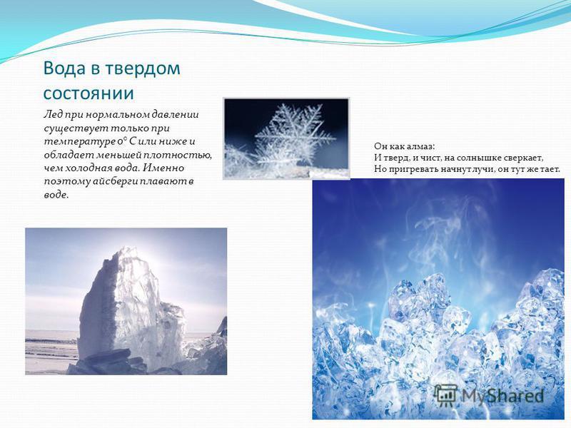 Вода в твердом состоянии Лед при нормальном давлении существует только при температуре 0° С или ниже и обладает меньшей плотностью, чем холодная вода. Именно поэтому айсберги плавают в воде. Он как алмаз: И тверд, и чист, на солнышке сверкает, Но при