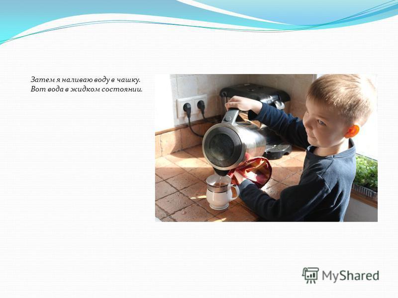 Затем я наливаю воду в чашку. Вот вода в жидком состоянии.