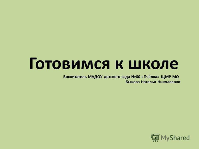 Готовимся к школе Воспитатель МАДОУ детского сада 60 «Пчёлка» ЩМР МО Быкова Наталья Николаевна