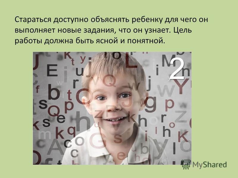 Стараться доступно объяснять ребенку для чего он выполняет новые задания, что он узнает. Цель работы должна быть ясной и понятной.