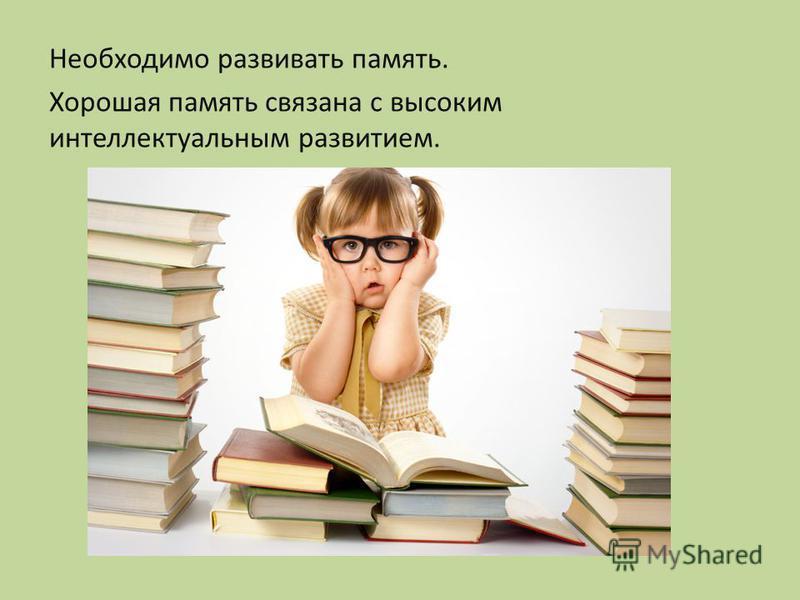 Необходимо развивать память. Хорошая память связана с высоким интеллектуальным развитием.