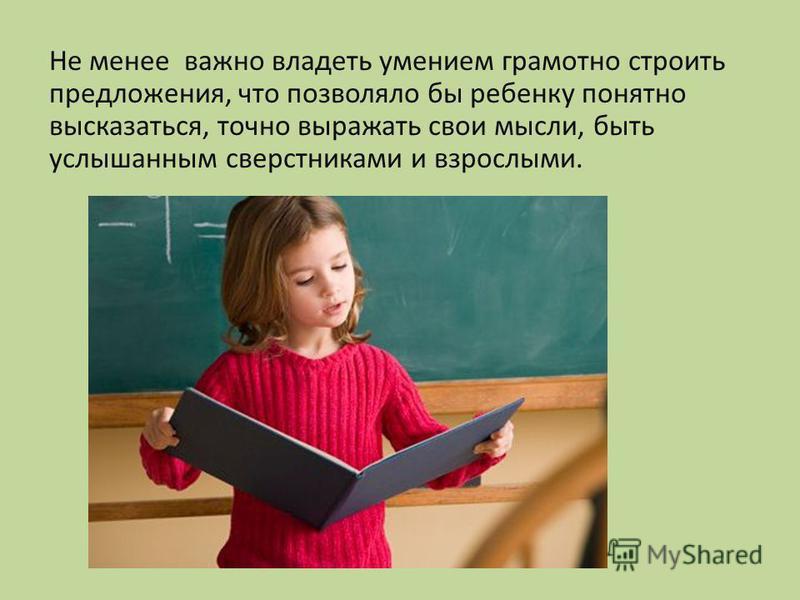 Не менее важно владеть умением грамотно строить предложения, что позволяло бы ребенку понятно высказаться, точно выражать свои мысли, быть услышанным сверстниками и взрослыми.