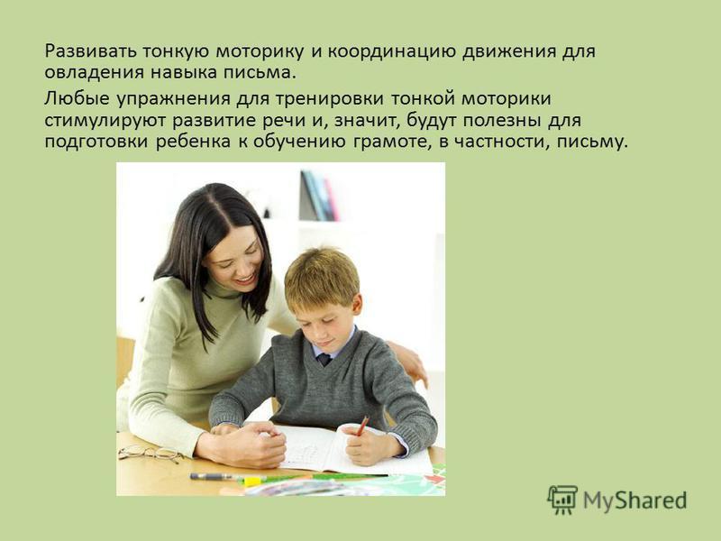 Развивать тонкую моторику и координацию движения для овладения навыка письма. Любые упражнения для тренировки тонкой моторики стимулируют развитие речи и, значит, будут полезны для подготовки ребенка к обучению грамоте, в частности, письму.