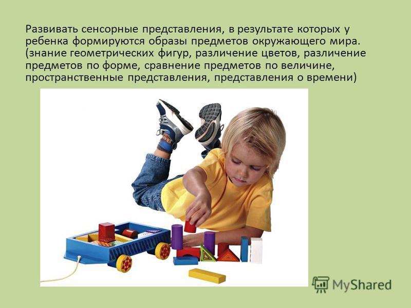 Развивать сенсорные представления, в результате которых у ребенка формируются образы предметов окружающего мира. (знание геометрических фигур, различение цветов, различение предметов по форме, сравнение предметов по величине, пространственные предста