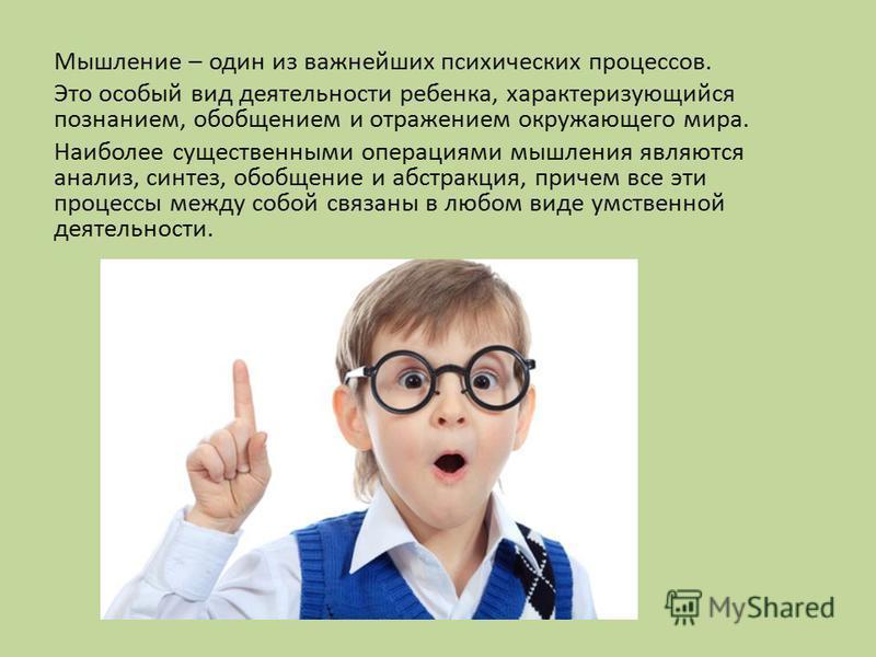 Мышление – один из важнейших психических процессов. Это особый вид деятельности ребенка, характеризующийся познанием, обобщением и отражением окружающего мира. Наиболее существенными операциями мышления являются анализ, синтез, обобщение и абстракция