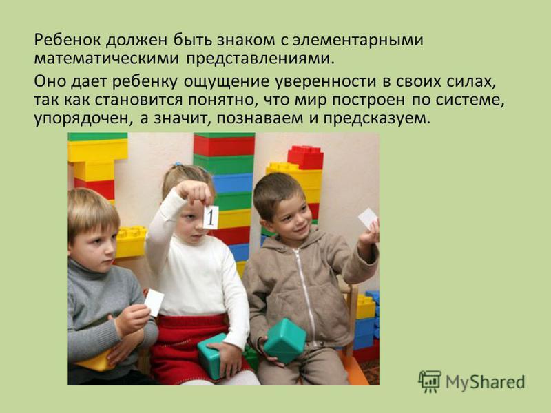 Ребенок должен быть знаком с элементарными математическими представлениями. Оно дает ребенку ощущение уверенности в своих силах, так как становится понятно, что мир построен по системе, упорядочен, а значит, познаваем и предсказуем.