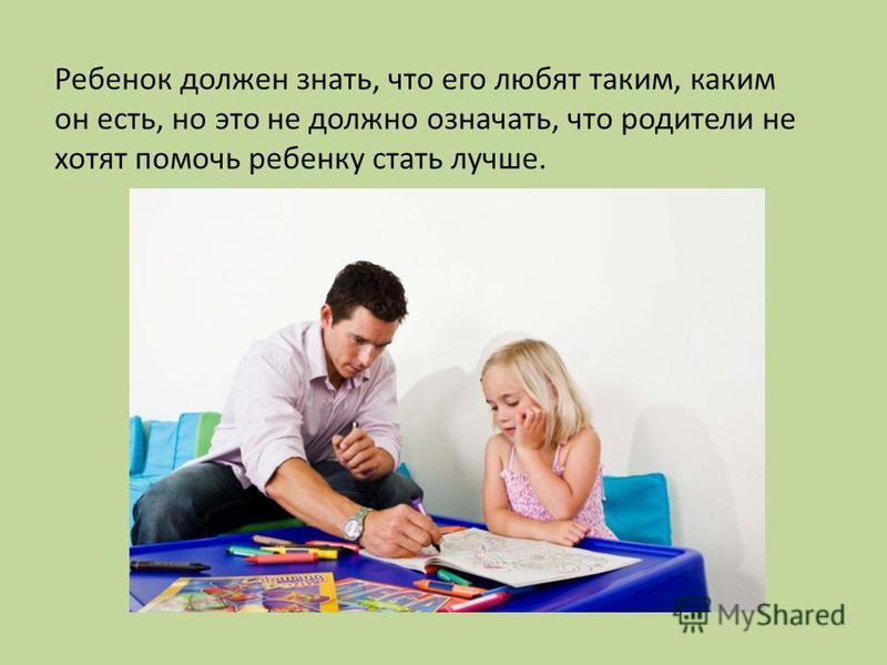 Ребенок должен знать, что его любят таким, каким он есть, но это не должно означать, что родители не хотят помочь ребенку стать лучше.