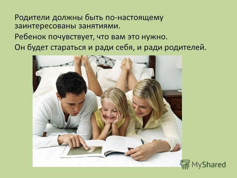 Родители должны быть по-настоящему заинтересованы занятиями. Ребенок почувствует, что вам это нужно. Он будет стараться и ради себя, и ради родителей.