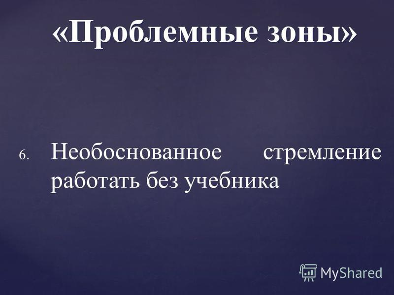 6. 6. Необоснованное стремление работать без учебника «Проблемные зоны»