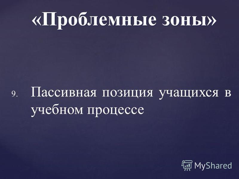 9. 9. Пассивная позиция учащихся в учебном процессе «Проблемные зоны»