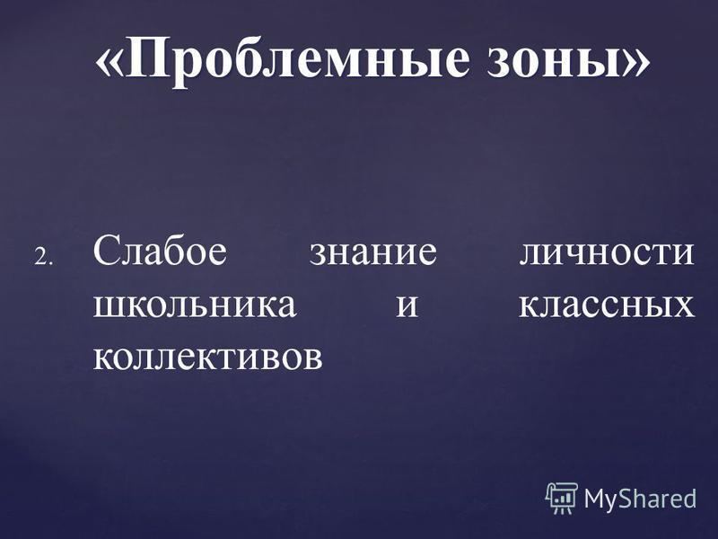 2. 2. Слабое знание личности школьника и классных коллективов «Проблемные зоны»