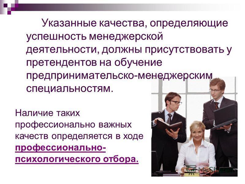 Указанные качества, определяющие успешность менеджерской деятельности, должны присутствовать у претендентов на обучение предпринимательскойй-менеджерским специальностям. Наличие таких профессионально важных качеств определяется в ходе профессионально