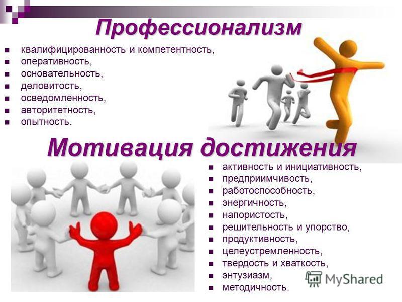 Профессионализм квалифицированность и компетентность, оперативность, основательность, деловитость, осведомленность, авторитетность, опытность. Мотивация достижения активность и инициативность, предприимчивость, работоспособность, энергичность, напори